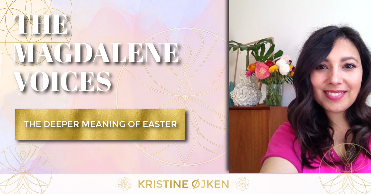 The Magdalene Voices, The Deeper Meaning Of Easter, Kristine Ojken, Spiritual Business Coach, Maria Saraphina