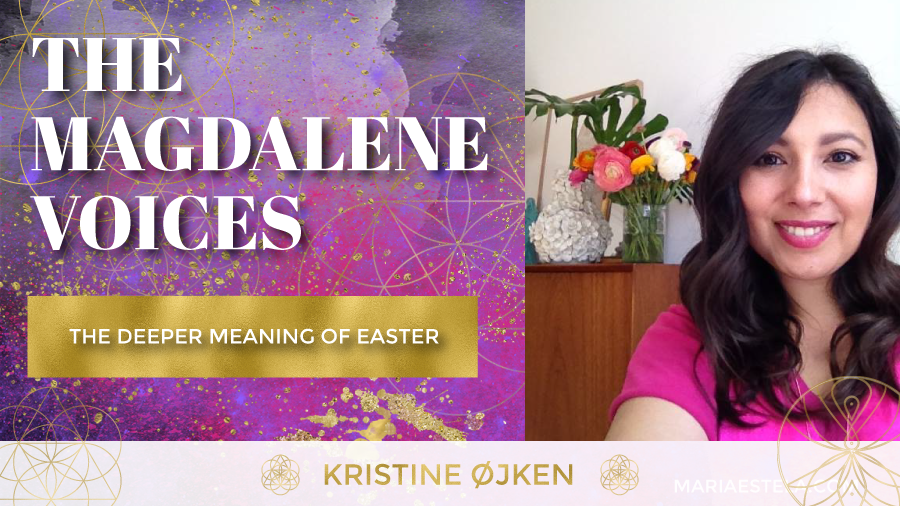 The Magdalene Voices, The Deeper Meaning Of Easter with Kristine Ojken, Spiritual Business Coach, Mariaestela