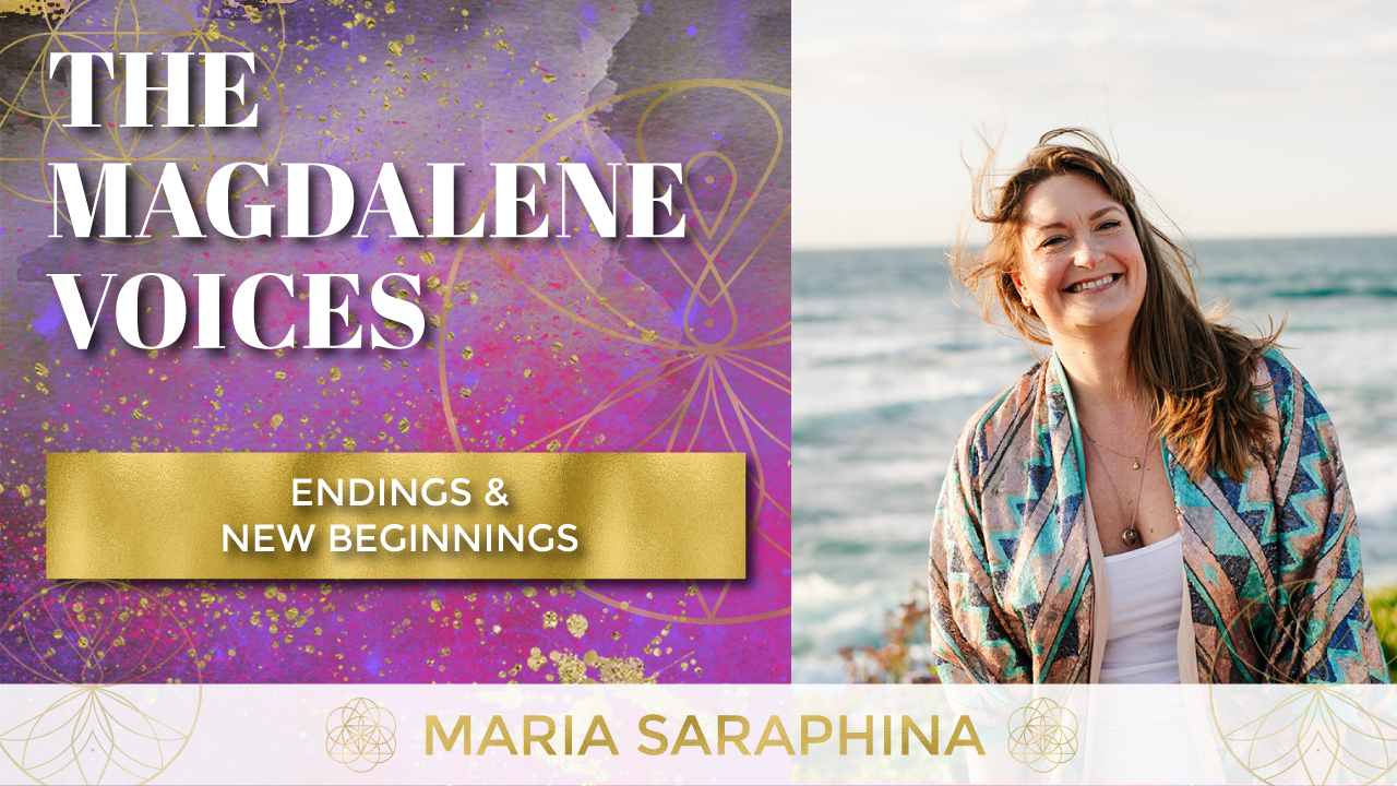 The Magdalene Voices, Endings & New Beginnings, Spiritual Business Coach, EAM® Mentor, Maria Saraphina